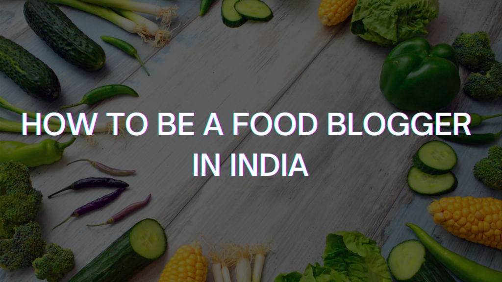 How to be a Food blogger in India